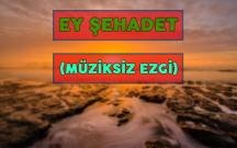 EY ŞEHADET (MÜZİKSİZ EZGİ)