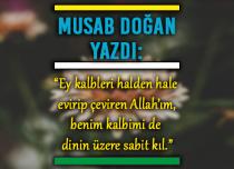 """""""Ey kalbleri halden hale evirip çeviren Allah'ım, benim kalbimi de dinin üzere sabit kıl."""""""