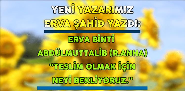 ERVA BİNTİ ABDÜLMUTTALİB (R.ANHA) ''TESLİM OLMAK İÇİN NEYİ BEKLİYORUZ.''