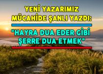 """""""HAYRA DUA EDER GİBİ ŞERRE DUA ETMEK"""""""