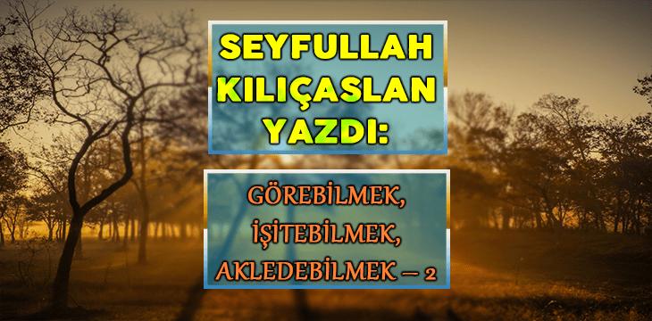 GÖREBİLMEK, İŞİTEBİLMEK, AKLEDEBİLMEK – 2