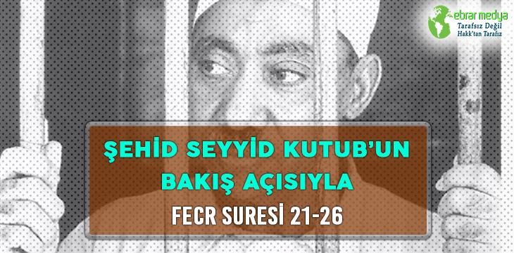 ŞEHİD SEYYİD KUTUB'UN BAKIŞ AÇISIYLA FECR SURESİ 21-26