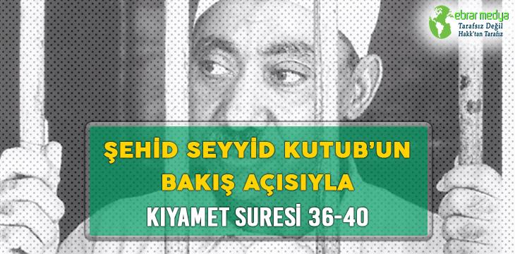 ŞEHİD SEYYİD KUTUB'UN BAKIŞ AÇISIYLA KIYAMET SURESİ 36-40