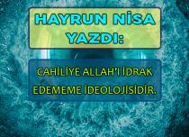 CAHİLİYE ALLAH'I İDRAK EDEMEME İDEOLOJİSİDİR