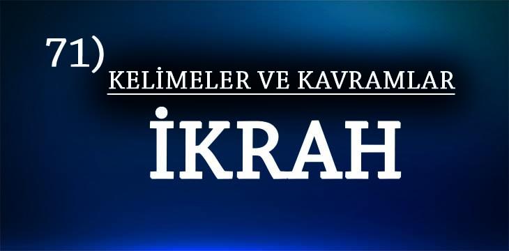 KELİMELER VE KAVRAMLAR 71) İKRAH