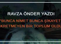 """""""BUNCA NİMET BUNCA ŞİKAYET ŞÜKRETMEYEN BİR TOPLUM OLDUK"""""""