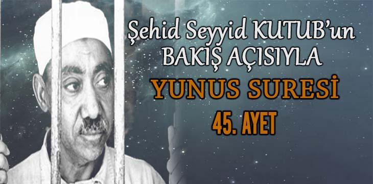 SEYYİD KUTUB'UN BAKIŞ AÇISIYLA YUNUS SURESİ 45. AYET